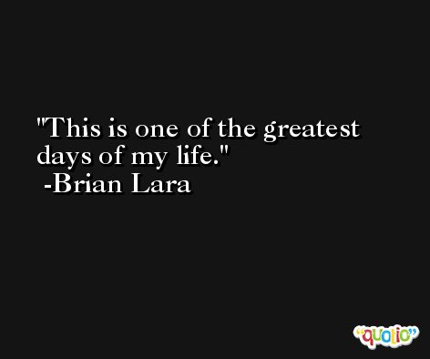 This is one of the greatest days of my life. -Brian Lara