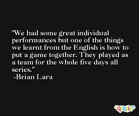 We had some great individual performances but one of the things we learnt from the English is how to put a game together. They played as a team for the whole five days all series. -Brian Lara