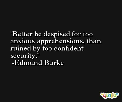 Better be despised for too anxious apprehensions, than ruined by too confident security. -Edmund Burke