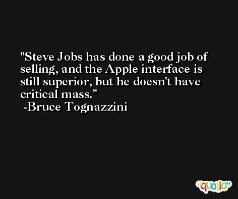 Steve Jobs has done a good job of selling, and the Apple interface is still superior, but he doesn't have critical mass. -Bruce Tognazzini