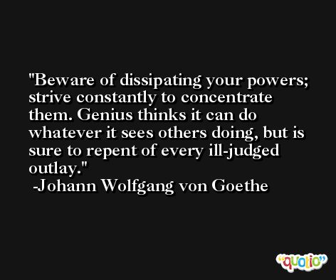 Beware of dissipating your powers; strive constantly to concentrate them. Genius thinks it can do whatever it sees others doing, but is sure to repent of every ill-judged outlay. -Johann Wolfgang von Goethe