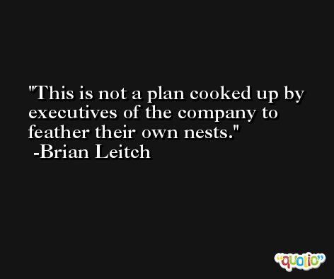 This is not a plan cooked up by executives of the company to feather their own nests. -Brian Leitch