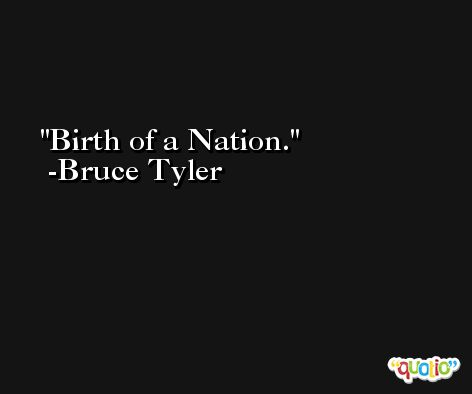 Birth of a Nation. -Bruce Tyler