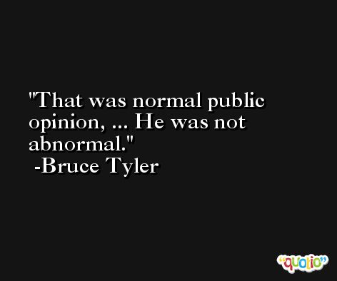 That was normal public opinion, ... He was not abnormal. -Bruce Tyler