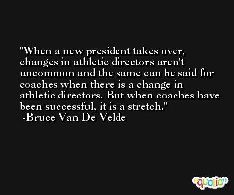 When a new president takes over, changes in athletic directors aren't uncommon and the same can be said for coaches when there is a change in athletic directors. But when coaches have been successful, it is a stretch. -Bruce Van De Velde