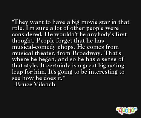 They want to have a big movie star in that role. I'm sure a lot of other people were considered. He wouldn't be anybody's first thought. People forget that he has musical-comedy chops. He comes from musical theater, from Broadway. That's where he began, and so he has a sense of that style. It certainly is a great big acting leap for him. It's going to be interesting to see how he does it. -Bruce Vilanch