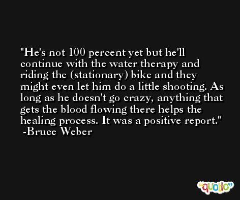 He's not 100 percent yet but he'll continue with the water therapy and riding the (stationary) bike and they might even let him do a little shooting. As long as he doesn't go crazy, anything that gets the blood flowing there helps the healing process. It was a positive report. -Bruce Weber