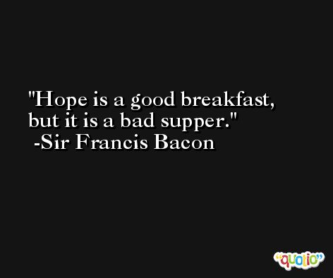 Hope is a good breakfast, but it is a bad supper.  -Sir Francis Bacon