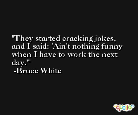 They started cracking jokes, and I said: 'Ain't nothing funny when I have to work the next day.' -Bruce White