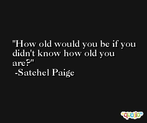 How old would you be if you didn't know how old you are? -Satchel Paige