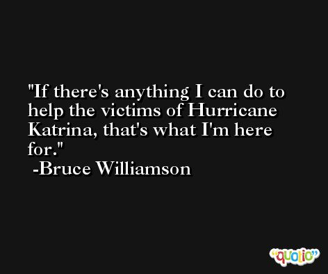 If there's anything I can do to help the victims of Hurricane Katrina, that's what I'm here for. -Bruce Williamson