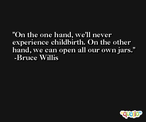 On the one hand, we'll never experience childbirth. On the other hand, we can open all our own jars. -Bruce Willis