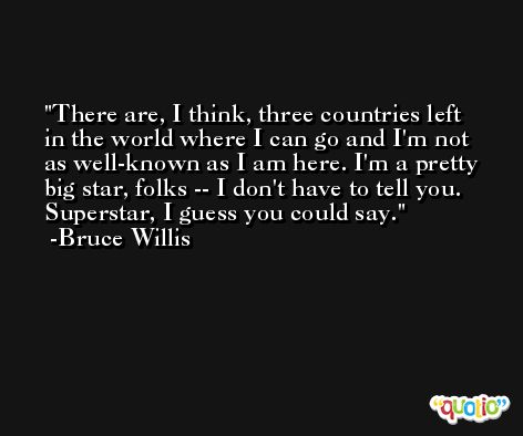 There are, I think, three countries left in the world where I can go and I'm not as well-known as I am here. I'm a pretty big star, folks -- I don't have to tell you. Superstar, I guess you could say. -Bruce Willis