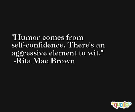 Humor comes from self-confidence. There's an aggressive element to wit. -Rita Mae Brown