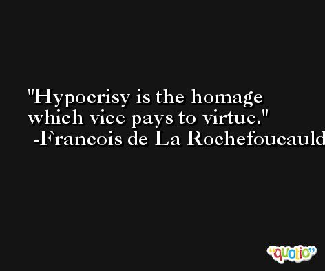 Hypocrisy is the homage which vice pays to virtue. -Francois de La Rochefoucauld