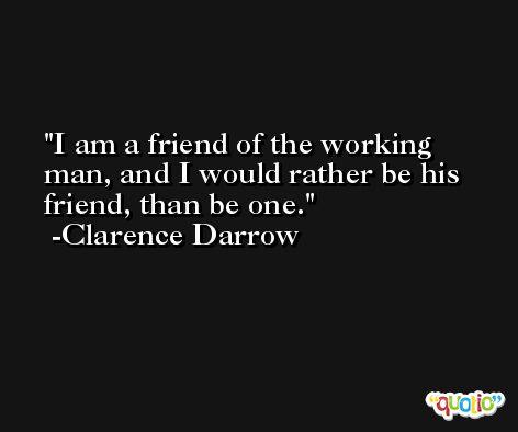 I am a friend of the working man, and I would rather be his friend, than be one. -Clarence Darrow