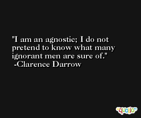 I am an agnostic; I do not pretend to know what many ignorant men are sure of. -Clarence Darrow