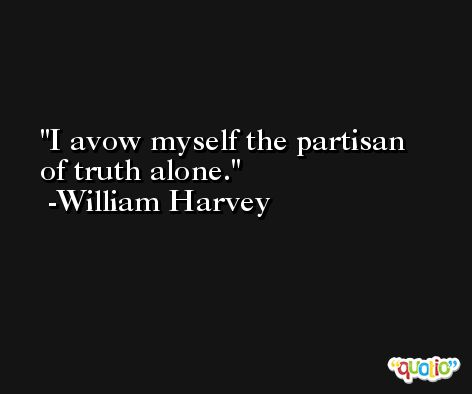 I avow myself the partisan of truth alone. -William Harvey