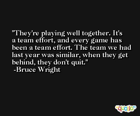 They're playing well together. It's a team effort, and every game has been a team effort. The team we had last year was similar, when they get behind, they don't quit. -Bruce Wright