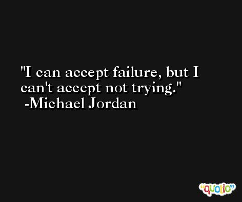 I can accept failure, but I can't accept not trying.  -Michael Jordan