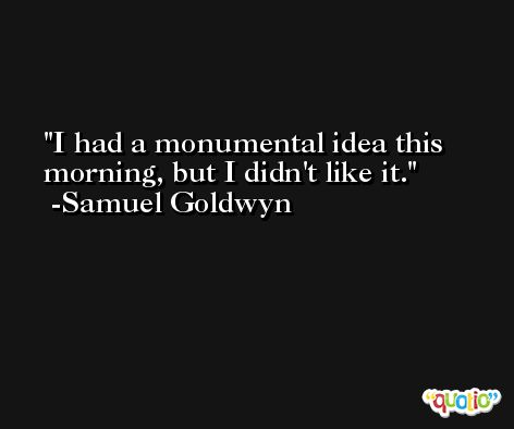 I had a monumental idea this morning, but I didn't like it. -Samuel Goldwyn