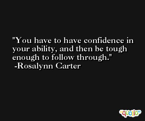 You have to have confidence in your ability, and then be tough enough to follow through. -Rosalynn Carter