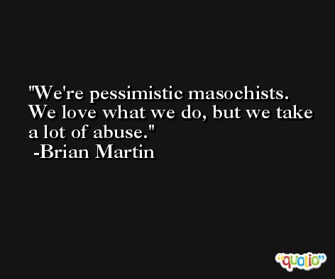 We're pessimistic masochists. We love what we do, but we take a lot of abuse. -Brian Martin