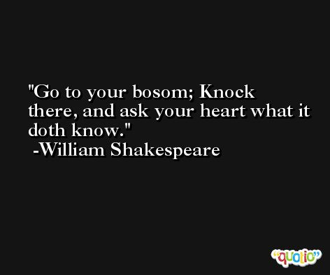 Go to your bosom; Knock there, and ask your heart what it doth know. -William Shakespeare