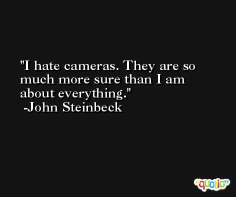 I hate cameras. They are so much more sure than I am about everything.  -John Steinbeck