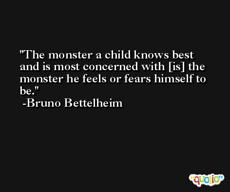 The monster a child knows best and is most concerned with [is] the monster he feels or fears himself to be. -Bruno Bettelheim