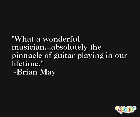 What a wonderful musician...absolutely the pinnacle of guitar playing in our lifetime. -Brian May