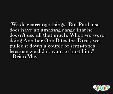 We do rearrange things. But Paul also does have an amazing range that he doesn't use all that much. When we were doing Another One Bites the Dust , we pulled it down a couple of semi-tones because we didn't want to hurt him. -Brian May