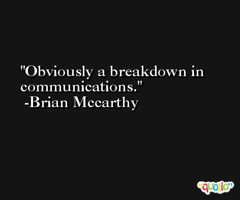 Obviously a breakdown in communications. -Brian Mccarthy
