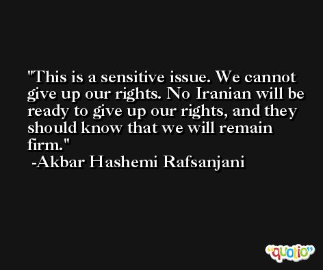 This is a sensitive issue. We cannot give up our rights. No Iranian will be ready to give up our rights, and they should know that we will remain firm. -Akbar Hashemi Rafsanjani