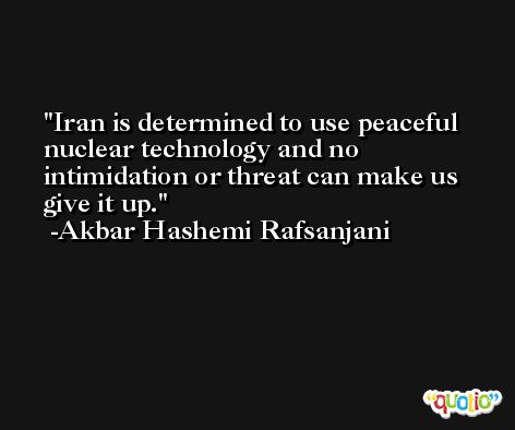 Iran is determined to use peaceful nuclear technology and no intimidation or threat can make us give it up. -Akbar Hashemi Rafsanjani
