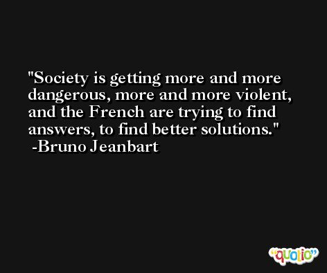 Society is getting more and more dangerous, more and more violent, and the French are trying to find answers, to find better solutions. -Bruno Jeanbart