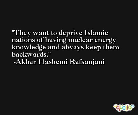 They want to deprive Islamic nations of having nuclear energy knowledge and always keep them backwards. -Akbar Hashemi Rafsanjani
