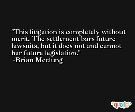 This litigation is completely without merit. The settlement bars future lawsuits, but it does not and cannot bar future legislation. -Brian Mcclung