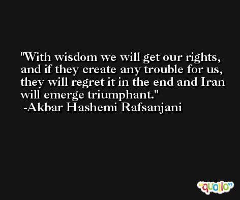 With wisdom we will get our rights, and if they create any trouble for us, they will regret it in the end and Iran will emerge triumphant. -Akbar Hashemi Rafsanjani