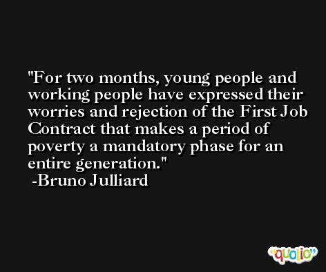 For two months, young people and working people have expressed their worries and rejection of the First Job Contract that makes a period of poverty a mandatory phase for an entire generation. -Bruno Julliard