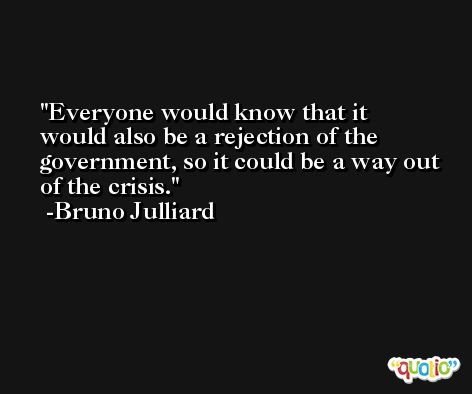 Everyone would know that it would also be a rejection of the government, so it could be a way out of the crisis. -Bruno Julliard