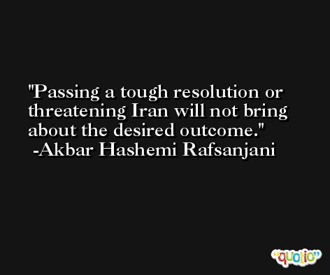 Passing a tough resolution or threatening Iran will not bring about the desired outcome. -Akbar Hashemi Rafsanjani