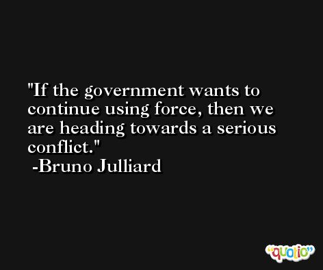If the government wants to continue using force, then we are heading towards a serious conflict. -Bruno Julliard