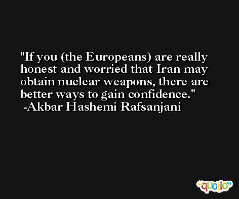 If you (the Europeans) are really honest and worried that Iran may obtain nuclear weapons, there are better ways to gain confidence. -Akbar Hashemi Rafsanjani