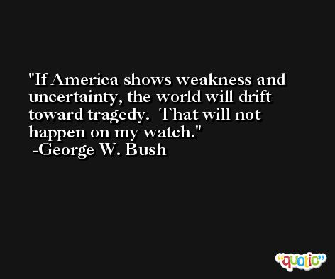 If America shows weakness and uncertainty, the world will drift toward tragedy.  That will not happen on my watch.  -George W. Bush