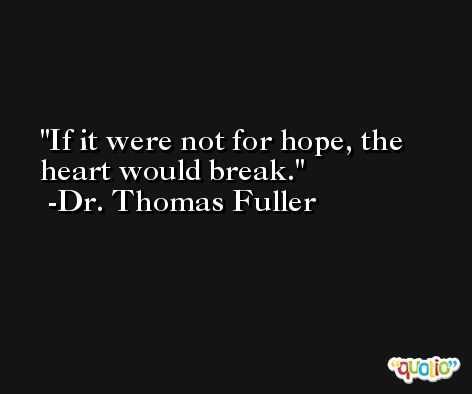 If it were not for hope, the heart would break. -Dr. Thomas Fuller