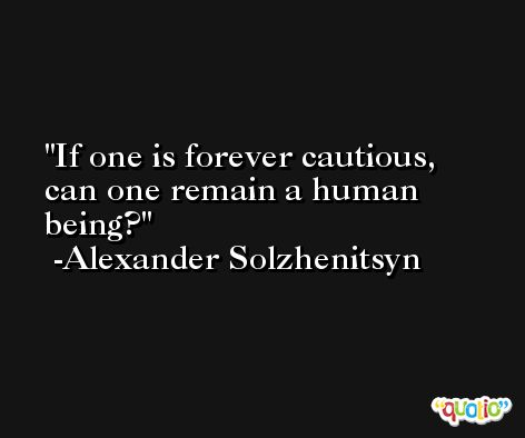 If one is forever cautious, can one remain a human being?  -Alexander Solzhenitsyn