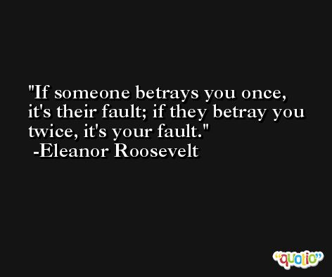 If someone betrays you once, it's their fault; if they betray you twice, it's your fault. -Eleanor Roosevelt