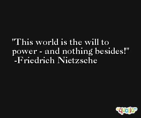 This world is the will to power - and nothing besides! -Friedrich Nietzsche
