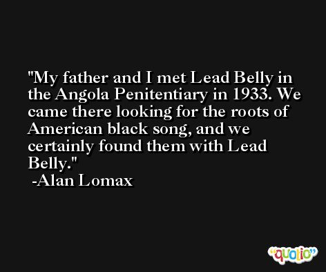 My father and I met Lead Belly in the Angola Penitentiary in 1933. We came there looking for the roots of American black song, and we certainly found them with Lead Belly. -Alan Lomax